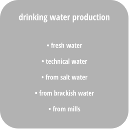 • fresh water • technical water • from salt water • from brackish water • from mills drinking water production