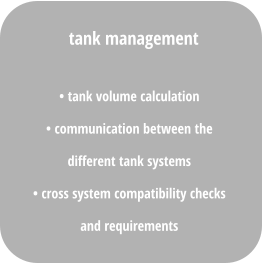 • tank volume calculation • communication between the  different tank systems  • cross system compatibility checks  and requirements  tank management