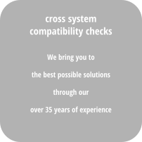 We bring you to  the best possible solutions  through our  over 35 years of experience cross system compatibility checks