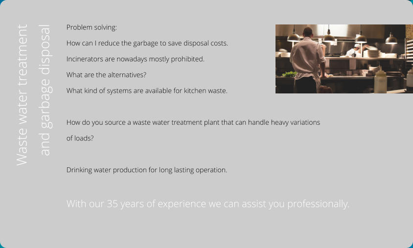 Problem solving:  How can I reduce the garbage to save disposal costs.  Incinerators are nowadays mostly prohibited.  What are the alternatives? What kind of systems are available for kitchen waste.  How do you source a waste water treatment plant that can handle heavy variations  of loads?  Drinking water production for long lasting operation.  With our 35 years of experience we can assist you professionally.  Waste water treatment  and garbage disposal