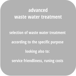 selection of waste water treatment  according to the specific purpose looking also to:  service friendliness, runing costs  advanced waste water treatment